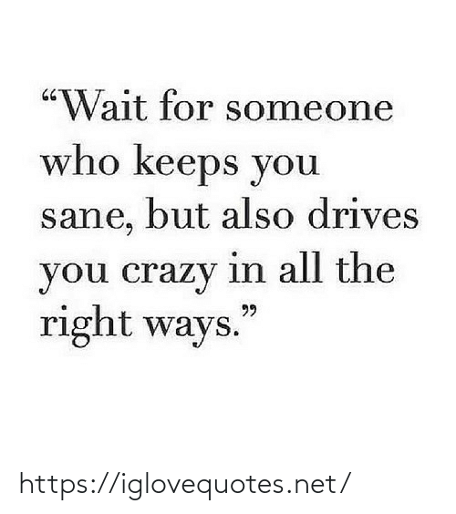 "crazy: ""Wait for someone  who keeps you  sane, but also drives  you crazy in all the  right ways.  99 https://iglovequotes.net/"