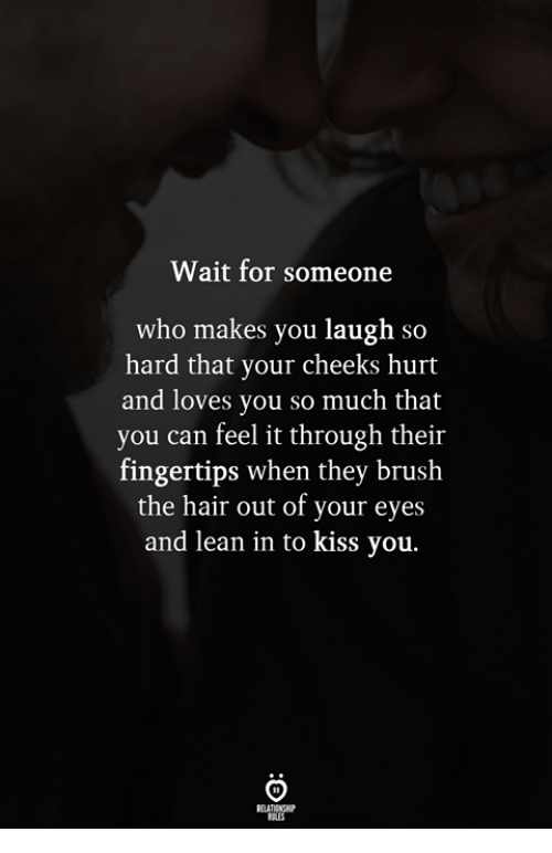 laugh-so-hard: Wait for someone  who makes you laugh so  hard that your cheeks hurt  and loves you so much that  you can feel it through their  fingertips when they brush  the hair out of your eyes  and lean in to kiss you.