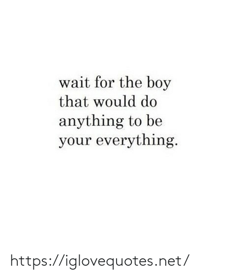Do Anything: wait for the boy  that would do  anything to be  your everything. https://iglovequotes.net/