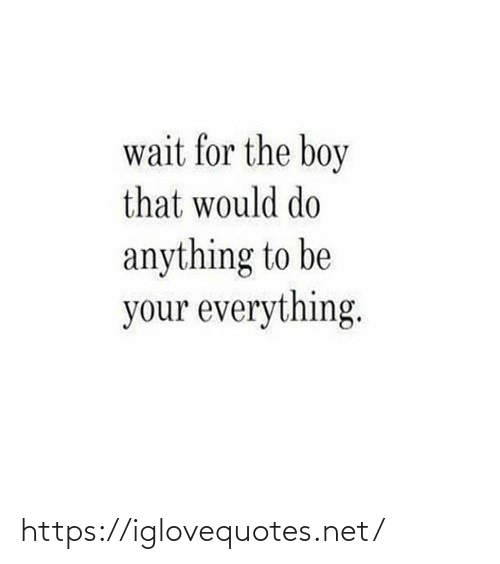 That Would: wait for the boy  that would do  anything to be  your everything. https://iglovequotes.net/