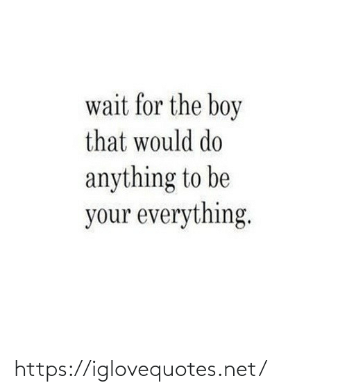 anything: wait for the boy  that would do  anything to be  your everything. https://iglovequotes.net/