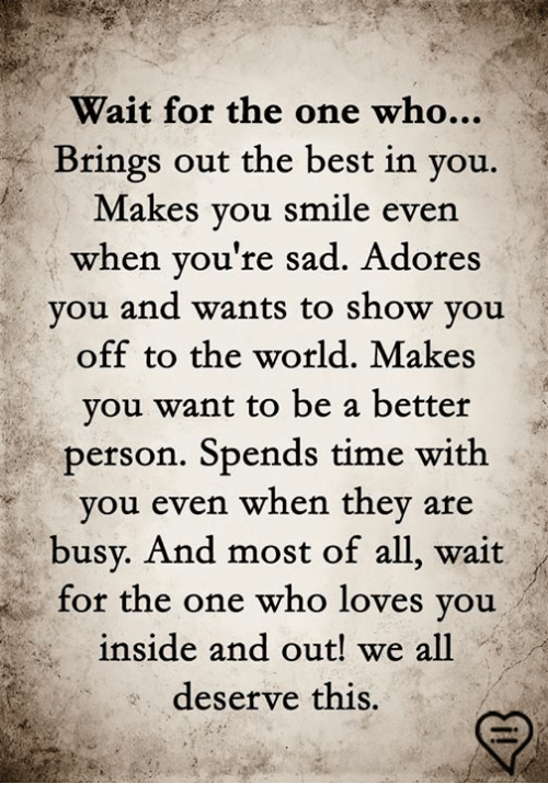 Memes, Best, and Smile: Wait for the one who...  Brings out the best in you.  Makes you smile even  hen you're sad. Adores  vou and wants to show vou  off to the world. Makes  you want to be a better  person. Spends time with  you even when they  are  busy. And most of all, wait  for the one who loves you  inside and out! we all  deserve this.