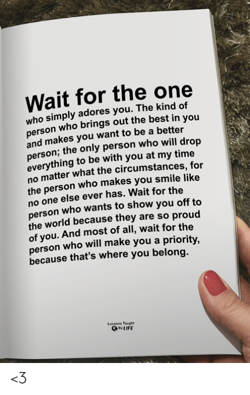 Life, Memes, and Best: Wait for the one  who simply adores you. The kind of  erson who brings out the best in you  and makes you want to be a better  person; the only person who will drop  everything to be with you at my time  no matter what the circumstances, for  the person who makes you smile like  no one else ever has. Wait for the  person who wants to show you off to  the world because they are so proud  of you. And most of all, wait for the  person who will make you a priority,  because that's where you belong.  Lessons Taught  oy LIFE <3
