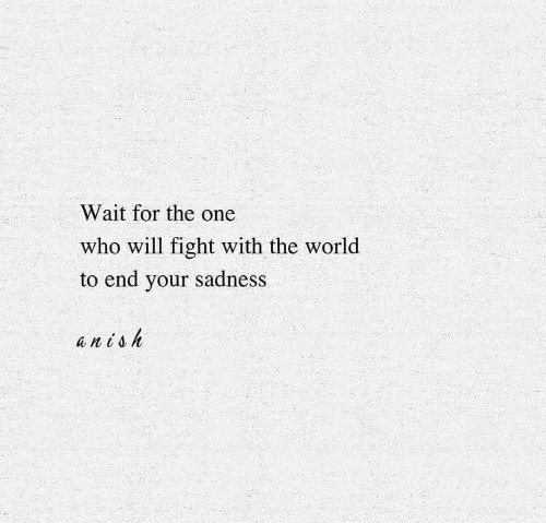 World, Fight, and Who: Wait for the one  who will fight with the world  to end your sadness  an toh