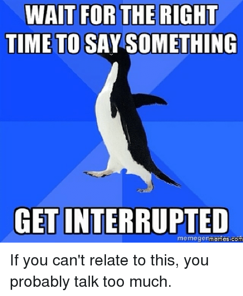 Memegener: WAIT FOR THE RIGHT  TIME TO SAY SOMETHING  GET INTERRUPTED  memegen  com If you can't relate to this, you probably talk too much.