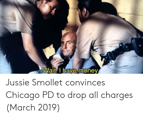 Chicago, Money, and Chicago Pd: Wait. Inave money  0 Jussie Smollet convinces Chicago PD to drop all charges (March 2019)