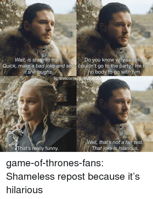 Bad, Funny, and Game of Thrones: Wait, is shetinto me?  Quick, make a bad joke and see  if she laughs.  Do you know why skeleton  couldn't go to the party? He had  no body to go with him  ig:@incorrectgotquote  Well, that's not a fair test.  That joke is hilarious.  That's really funny game-of-thrones-fans:  Shameless repost because it's hilarious