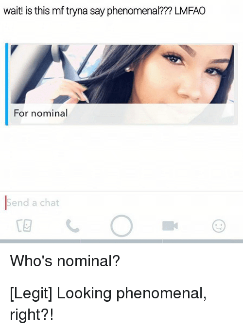 Phenomenal, Chat, and Lmfao: wait is this mf tryna say phenomenal??? LMFAO  For nominal  Send a chat  Who's nominal?