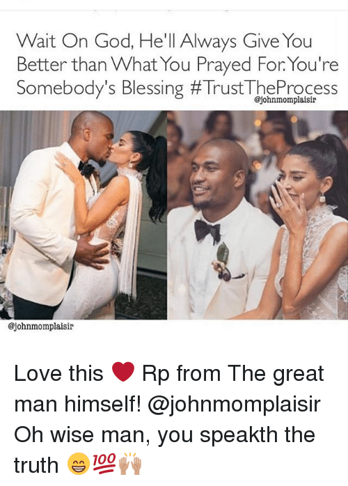 God, Love, and Memes: Wait On God, He'll Always Give You  Better than What You Prayed For You're  Somebody's Blessing #TrustTheProcess  @johnmomplaisir  @johnmomplaisir Love this ❤ Rp from The great man himself! @johnmomplaisir Oh wise man, you speakth the truth 😁💯🙌🏽