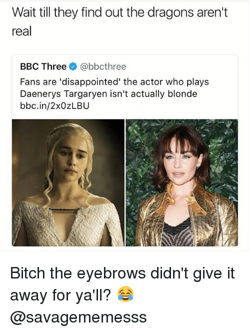 Daenerys Targaryen: Wait till they find out the dragons aren't  real  BBC Three@bbcthree  Fans are 'disappointed' the actor who plays  Daenerys Targaryen isn't actually blonde  bbc.in/2xOZLBU Bitch the eyebrows didn't give it away for ya'll? 😂 @savagememesss