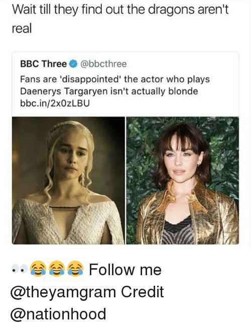Daenerys Targaryen: Wait till they find out the dragons aren't  real  BBC Three e》 @bbcthree  Fans are 'disappointed' the actor who plays  Daenerys Targaryen isn't actually blonde  bbc.in/2xOzLBU 👀😂😂😂 Follow me @theyamgram Credit @nationhood
