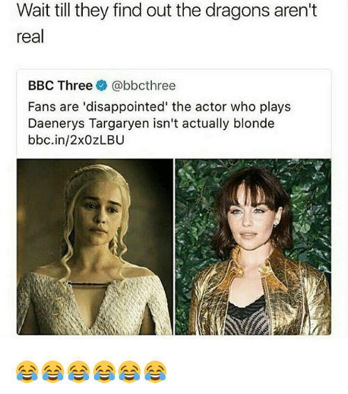 Daenerys Targaryen: Wait till they find out the dragons aren't  real  BBC Three @bbcthree  Fans are 'disappointed' the actor who plays  Daenerys Targaryen isn't actually blonde  bbc.in/2xOZLBU 😂😂😂😂😂😂