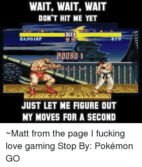 ryu: WAIT, WAIT, WAIT  DON'T HIT ME YET  KO  99  ZANGIEF  RYU  ROUND 1  JUST LET ME FIGURE OUT  MY MOVES FOR A SECOND ~Matt from the page I fucking love gaming Stop By: Pokémon GO