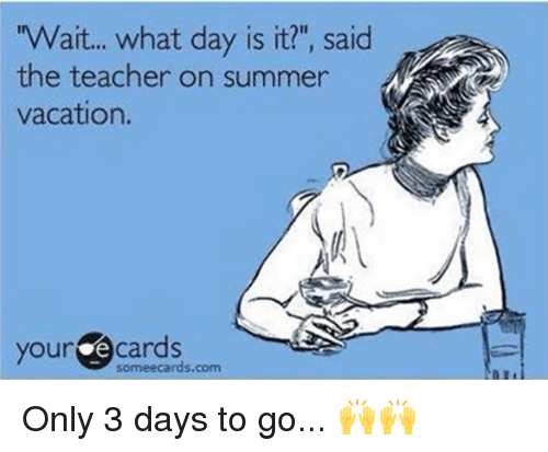"""E Cards: Wait... what day is it?"""", said  the teacher on summer  vacation.  your e cards  someecards.com Only 3 days to go... 🙌🙌"""