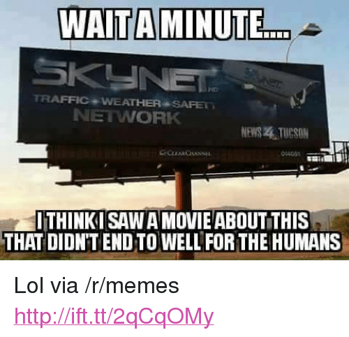 """Tucson: WAITAMINUTE  TRAFFIC WEATHER SAFE  NETWORK  NEWS . TUCSON  14001  THINKI SAW A MOVIEABOUTTHIS  THAT DIDN'T END TO WELL FORTHE HUMANS <p>Lol via /r/memes <a href=""""http://ift.tt/2qCqOMy"""">http://ift.tt/2qCqOMy</a></p>"""