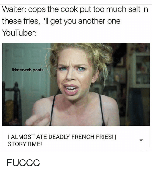 interweb: Waiter: oops the cook put too much salt in  these fries, l'll get you another one  YouTuber:  @interweb posts  l ALMOST ATE DEADLY FRENCH FRIES! I  STORYTIME! FUCCC