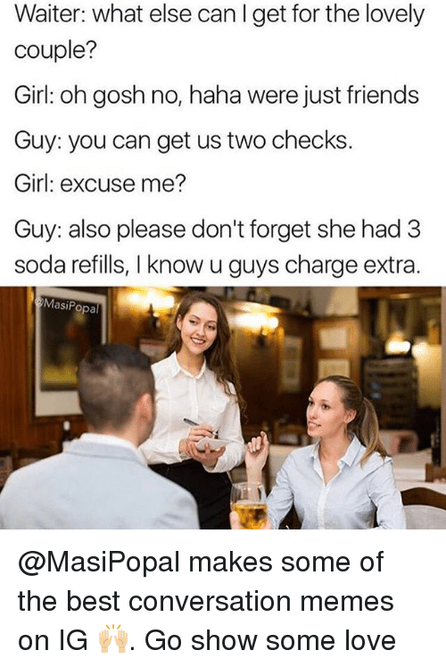 Alsoe: Waiter: what else can I get for the lovely  couple?  Girl: oh gosh no, haha were just friends  Guy: you can get us two checks.  Girl: excuse me?  Guy: also please don't forget she had 3  soda refills, I know u guys charge extra.  MasiPopal @MasiPopal makes some of the best conversation memes on IG 🙌🏼. Go show some love