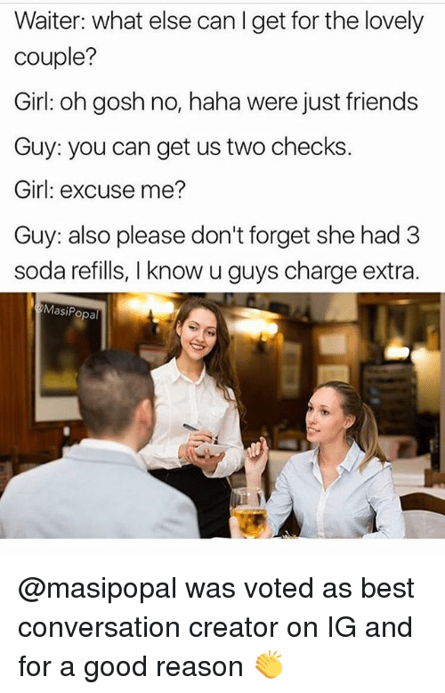Friends, Funny, and Soda: Waiter: what else can I get for the lovely  couple?  Girl: oh gosh no, haha were just friends  Guy: you can get us two checks.  Girl: excuse me?  Guy: also please don't forget she had 3  soda refills, I know u guys charge extra  MasiPopal @masipopal was voted as best conversation creator on IG and for a good reason 👏