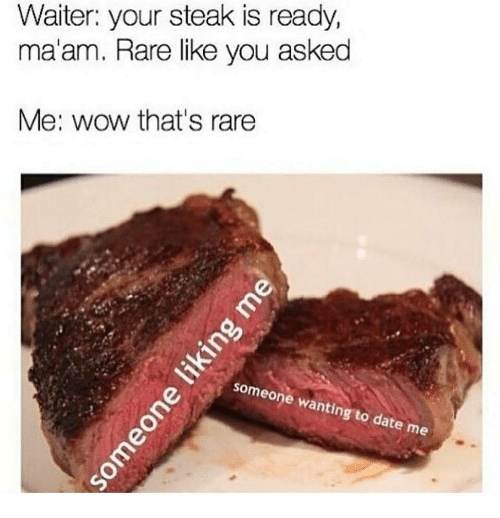 Wow, Date, and Rare: Waiter: your steak is ready,  ma'am. Rare like you asked  Me: wow that's rare  some  ting to date  me