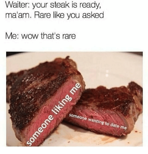 ting: Waiter: your steak is ready,  ma'am. Rare like you asked  Me: wow that's rare  some  ting to date  me