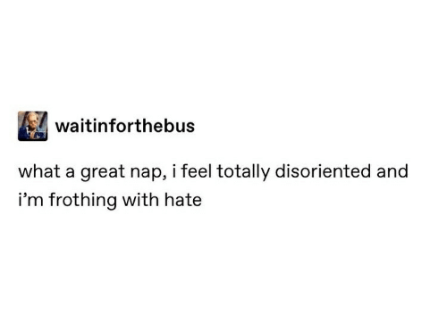 disoriented: waitinforthebus  what a great nap, i feel totally disoriented and  i'm frothing with hate