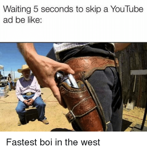Boi In: Waiting 5 seconds to skip a YouTube  ad be like: Fastest boi in the west
