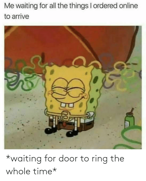 Waiting For: *waiting for door to ring the whole time*