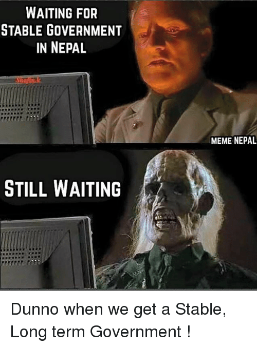 Still Waiting Meme: WAITING FOR  STABLE GOVERNMENT  IN NEPAL  STILL WAITING  MEME NEPAL Dunno when we get a Stable, Long term Government !