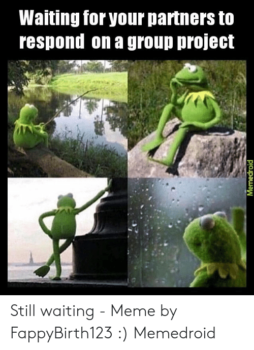 Still Waiting Meme: Waiting for your partners to  respond on a group project  Memedroid Still waiting - Meme by FappyBirth123 :) Memedroid