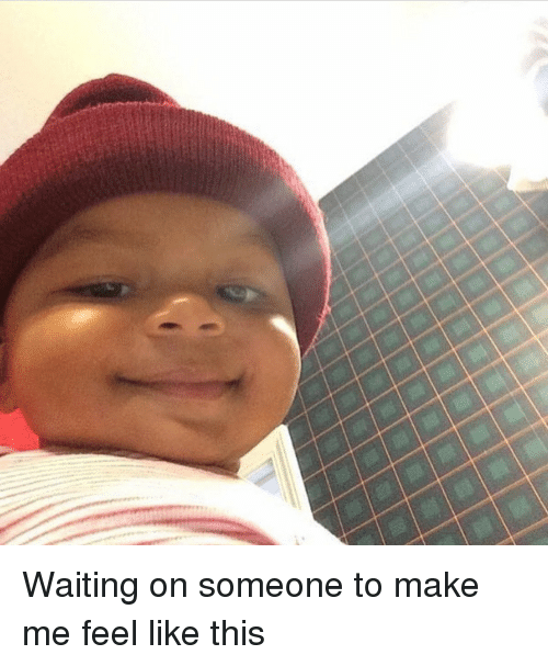 Waiting On Someone: Waiting on someone to make me feel like this