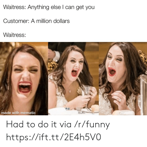 Funny, Can, and Via: Waitress: Anything else l can get you  Customer: A million dollars  Waitress:  made with mematic Had to do it via /r/funny https://ift.tt/2E4h5V0
