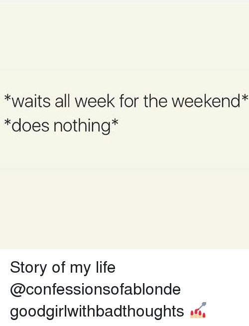 Life, Memes, and The Weekend: *waits all week for the weekend*  *does nothing* Story of my life @confessionsofablonde goodgirlwithbadthoughts 💅🏼