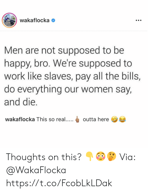 Outta: wakaflocka  Men are not supposed to be  happy, bro. We're supposed to  work like slaves, pay all the bills,  do everything our women say,  and die.  wakaflocka This so real....  outta here  : Thoughts on this? 👇😳🤔 Via: @WakaFlocka https://t.co/FcobLkLDak