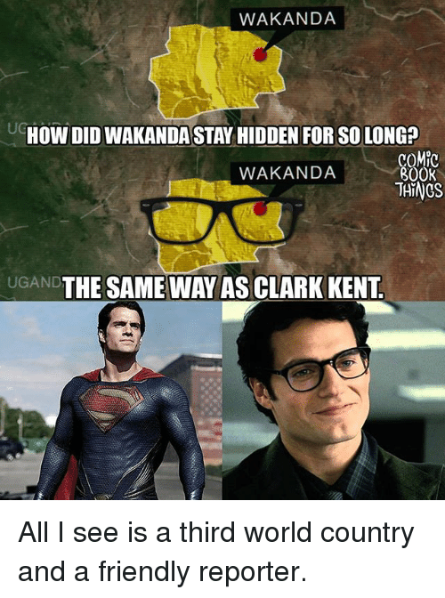 Clarked: WAKANDA  HOW DID WAKANDA STAY HIDDEN FOR SO LONG?  COMPC  BOOK  WAKANDA  UGAND  THE SAMEWAY AS CLARK KENT All I see is a third world country and a friendly reporter.