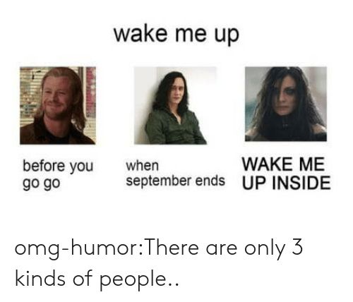 go go: wake me up  WAKE ME  before vou  go go  when  september ends UP INSIDE omg-humor:There are only 3 kinds of people..