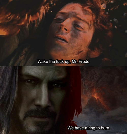 Fuck, Ring, and Wake: Wake the fuck up, Mr. Frodo  We have a ring to burn