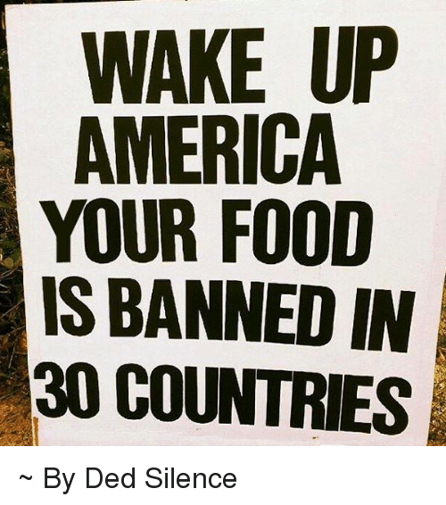 wake up america: WAKE UP  AMERICA  YOUR FOOD  IS BANNED IN  30 COUNTRIES ~ By Ded Silence