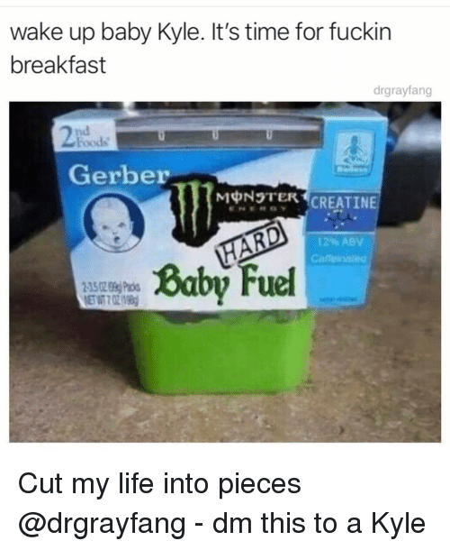 Life, Monster, and Breakfast: wake up baby Kyle. It's time for fuckin  breakfast  drgrayfang  nd  Foods  Gerber  MONSTER CREATINE  12% ABV  Caffeioate  Baby uel  3502 9 Pa Cut my life into pieces @drgrayfang - dm this to a Kyle