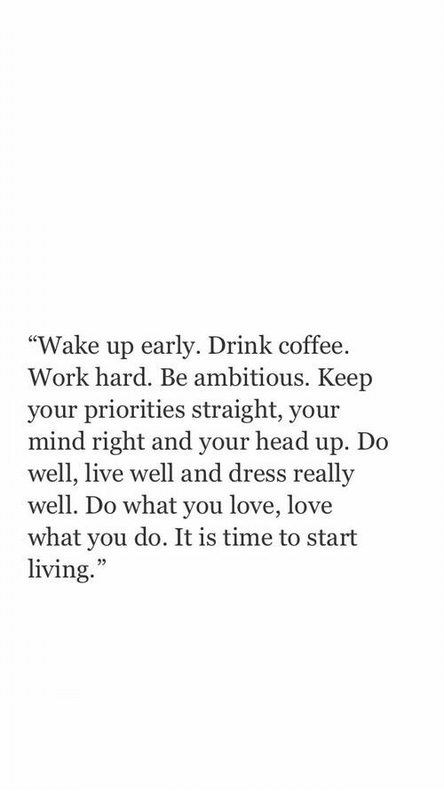 """Head, Love, and Work: """"Wake up early. Drink coffee.  Work hard. Be ambitious. Keep  your priorities straight, your  mind right and your head up. Do  well, live well and dress  well. Do what you love, love  what you do. It is time to start  living.  reallv  25"""