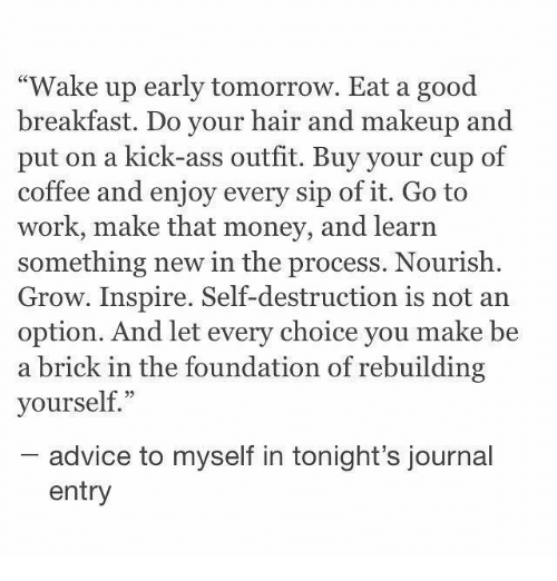 """kick ass: """"Wake up early tomorrow. Eat a good  breakfast. Do your hair and makeup and  put on a kick-ass outfit. Buy your cup of  coffee and enjoy every sip of it. Go to  work, make that money, and learn  something new in the process. Nourish.  Grow. Inspire. Self-destruction is not an  option. And let every choice you make be  a brick in the foundation of rebuilding  yourself.""""  advice to myself in tonight's journal  entry"""