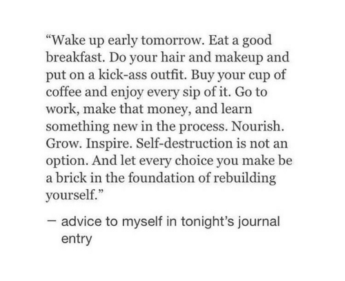 """kick ass: """"Wake up early tomorrow. Eat a good  breakfast. Do your hair and makeup and  put on a kick-ass outfit. Buy your cup of  coffee and enjoy every sip of it. Go to  work, make that money, and learn  something new in the process. Nourish  Grow. Inspire. Self-destruction is not an  option. And let every choice you make be  a brick in the foundation of rebuilding  yourself.""""  advice to myself in tonight's journal  entry"""