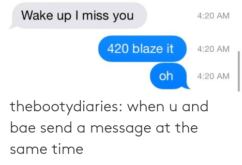 420 Blaze It: Wake up I miss you  4:20 AM  420 blaze it  4:20 AM  oh  4:20 AM thebootydiaries:  when u and bae send a message at the same time