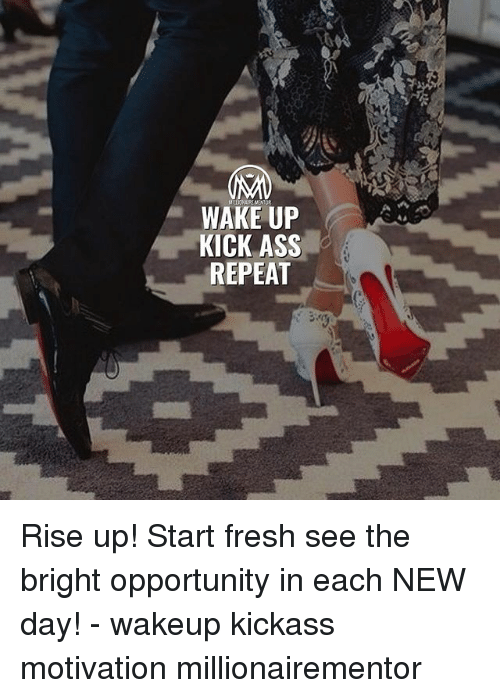 kick ass: WAKE UP  KICK ASS  REPEAT Rise up! Start fresh see the bright opportunity in each NEW day! - wakeup kickass motivation millionairementor