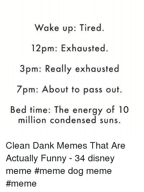 Clean Dank: Wake up: Tired.  12pm: Exhausted.  3pm: Really exhausted  7pm: About to pass out  Bed time: The energy of 10  million condensed suns Clean Dank Memes That Are Actually Funny - 34 disney meme #meme dog meme #meme