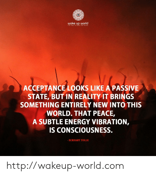 consciousness: wake up world  IT TIME 1O ISE AND HINE  ACCEPTANCE LOOKS LIKE A PASSIVE  STATE, BUT IN REALITY IT BRINGS  SOMETHING ENTIRELY NEW INTO THIS  WORLD. THAT PEACE,  A SUBTLE ENERGY VIBRATION,  IS CONSCIOUSNESS.  - ECKHART TOLLE http://wakeup-world.com