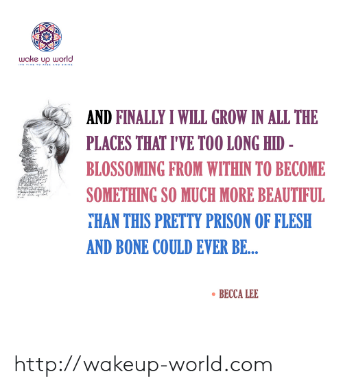 hid: wake up world  ITS TIME TO RISE AND SHINE  AND FINALLY I WILL GROW IN ALL THE  PLACES THAT I'VE TOO LONG HID -  BLOSSOMING FROM WITHIN TO BECOME  SOMETHING SO MUCH MORE BEAUTIFUL  THAN THIS PRETTY PRISON OF FLESH  AND BONE COULD EVER BE...  BECCA LEE http://wakeup-world.com