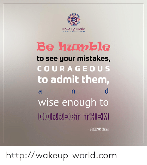 Courageous: wake up world  TS TIME TO RISE AND SHINE  Be humble  to see your mistakes,  COURAGEOUS  to admit them,  wise enough to  CORRECT THEM  AMINE AYAD http://wakeup-world.com