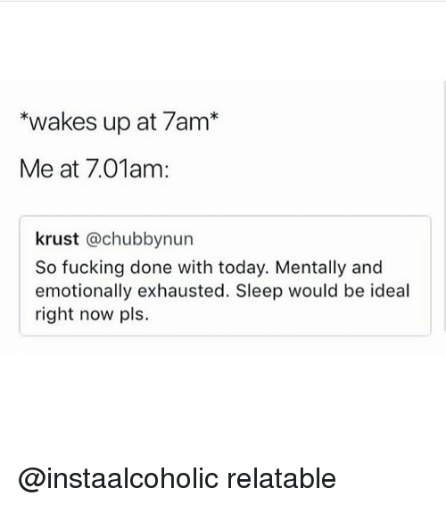"Fucking, Memes, and Today: ""wakes up at 7am*  Me at 7.01am  krust @chubbynun  So fucking done with today. Mentally and  emotionally exhausted. Sleep would be ideal  right now pls. @instaalcoholic relatable"