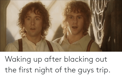 The Guys: Waking up after blacking out the first night of the guys trip.