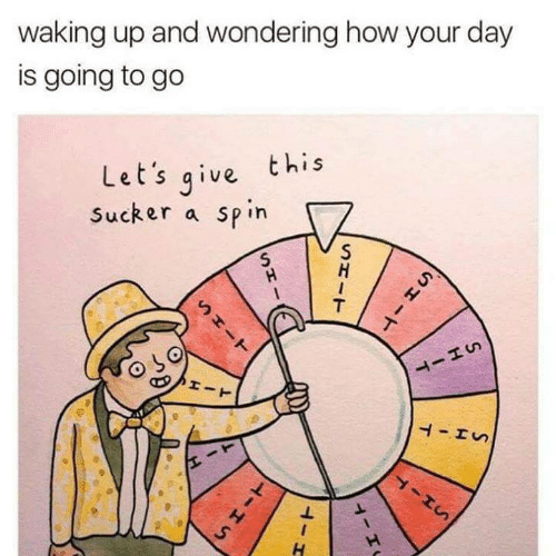 sucker: waking up and wondering how your day  is going to go  Let's qive this  Sucker a spin  ㄅ